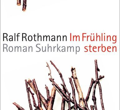Ralf Rothmann: Im Frühling sterben – Roman