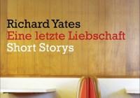 Richard Yates: Eine letzte Liebschaft – Short Storys