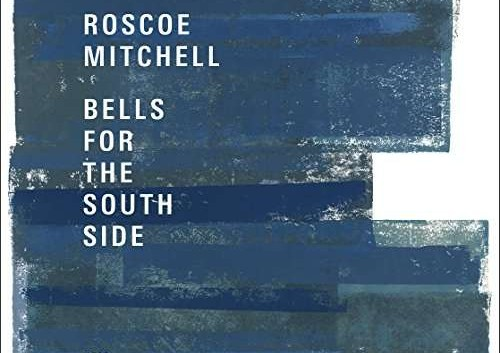 Roscoe Mitchell: Bells For The South Side – Album Review