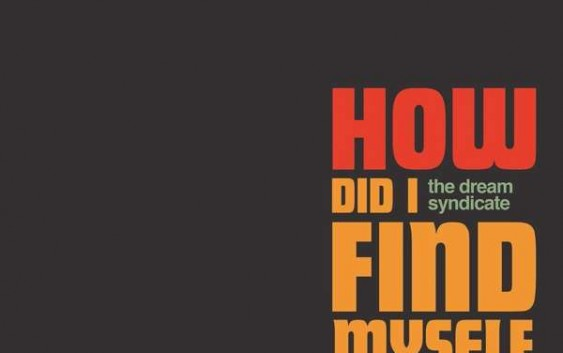 The Dream Syndicate: How Did I Find Myself Here? – Album Review